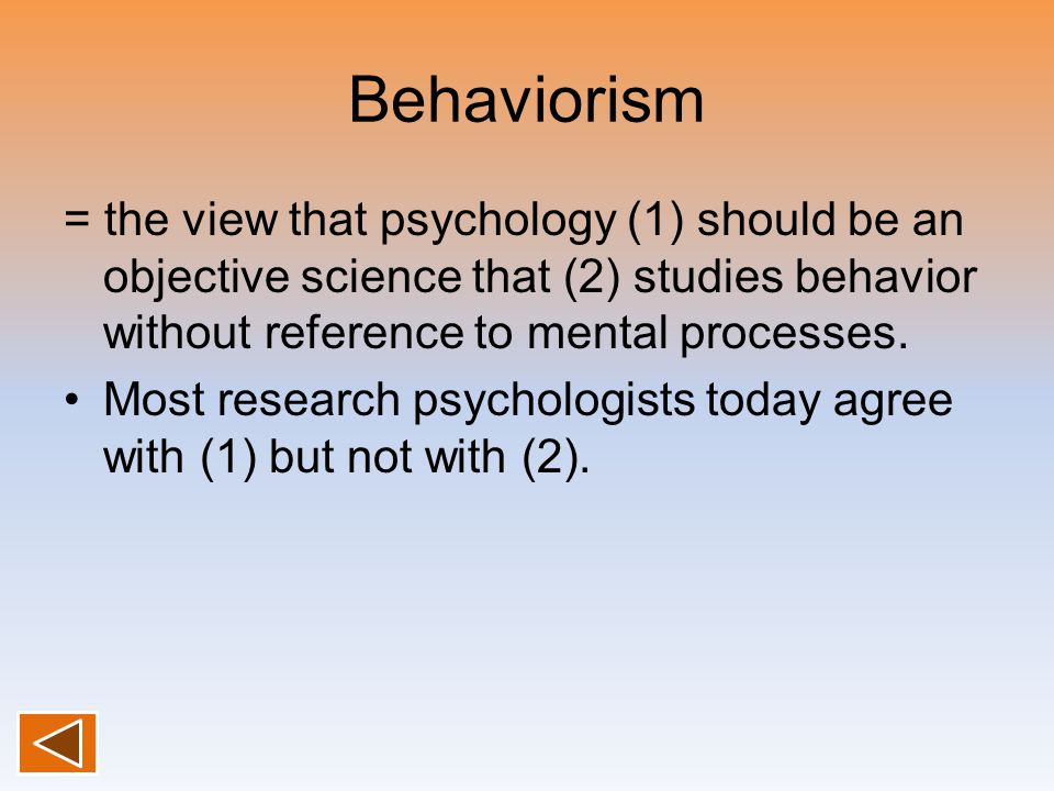 Behaviorism = the view that psychology (1) should be an objective science that (2) studies behavior without reference to mental processes.