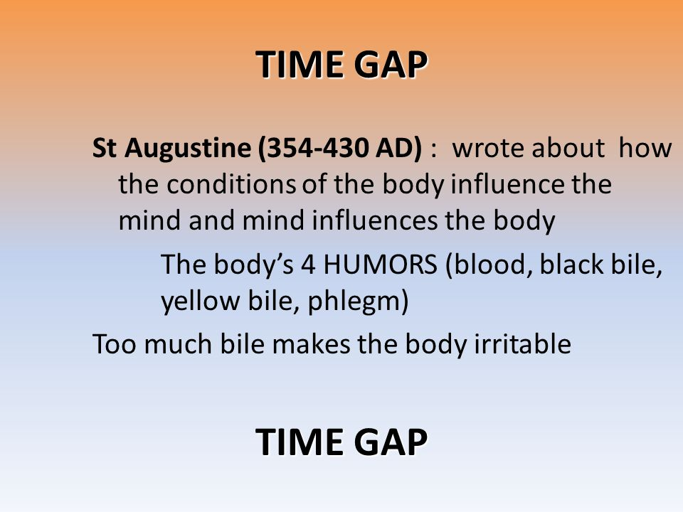 TIME GAP St Augustine (354-430 AD) : wrote about how the conditions of the body influence the mind and mind influences the body.