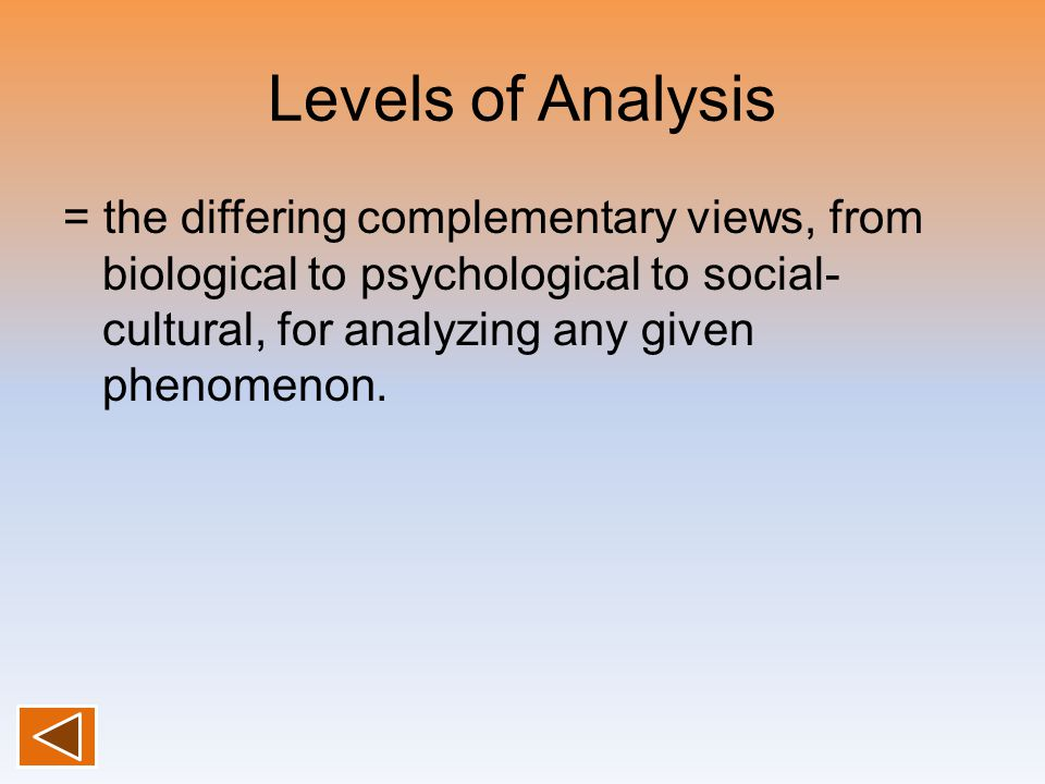 Levels of Analysis = the differing complementary views, from biological to psychological to social-cultural, for analyzing any given phenomenon.