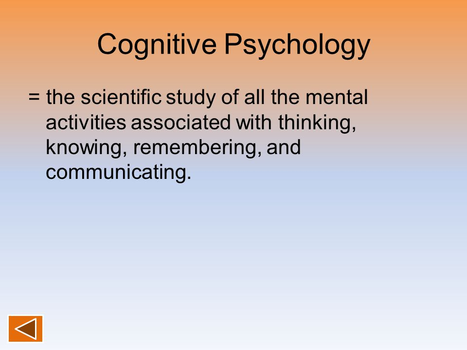 Cognitive Psychology = the scientific study of all the mental activities associated with thinking, knowing, remembering, and communicating.