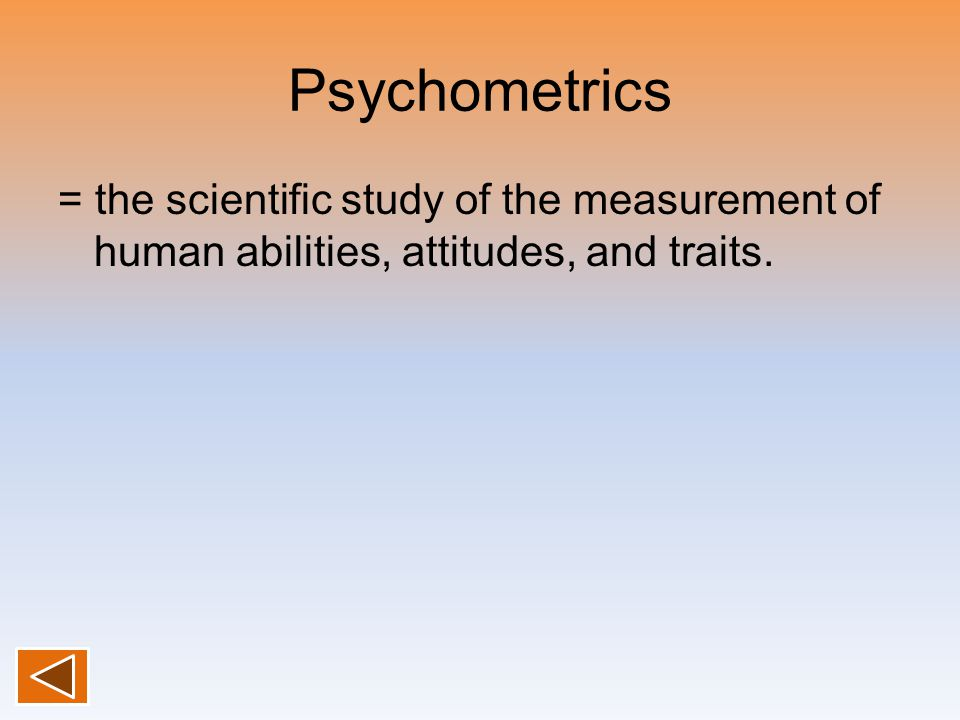 Psychometrics = the scientific study of the measurement of human abilities, attitudes, and traits.