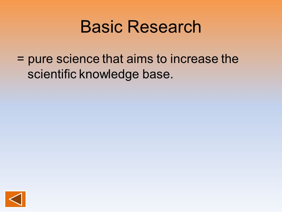 Basic Research = pure science that aims to increase the scientific knowledge base.