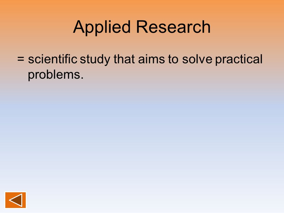 Applied Research = scientific study that aims to solve practical problems.