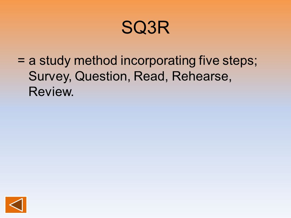 SQ3R = a study method incorporating five steps; Survey, Question, Read, Rehearse, Review.