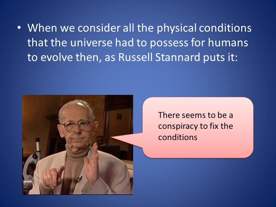 When we consider all the physical conditions that the universe had to possess for humans to evolve then, as Russell Stannard puts it:
