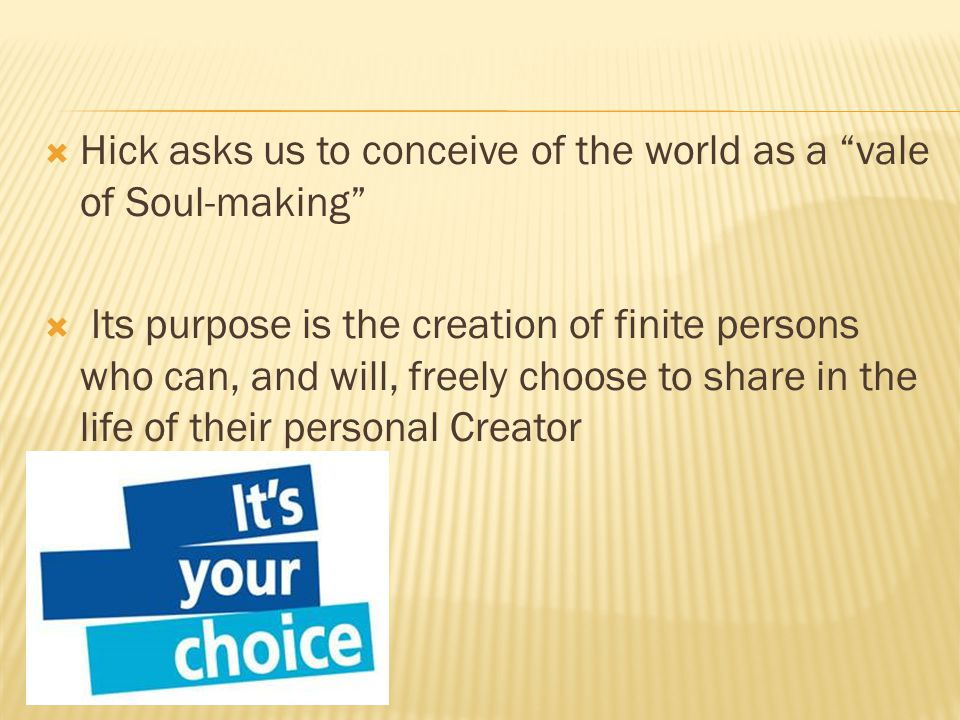 Hick asks us to conceive of the world as a vale of Soul-making