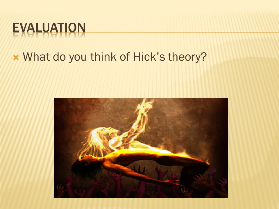 Evaluation What do you think of Hick's theory