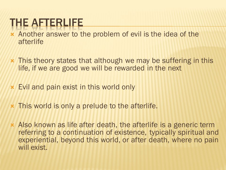 The Afterlife Another answer to the problem of evil is the idea of the afterlife.