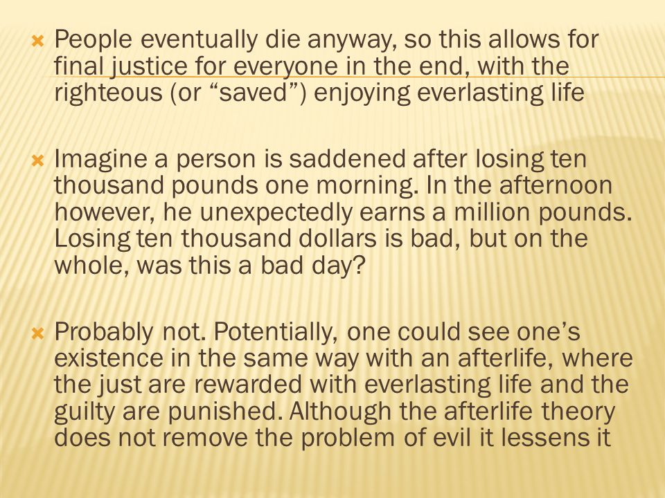 People eventually die anyway, so this allows for final justice for everyone in the end, with the righteous (or saved ) enjoying everlasting life