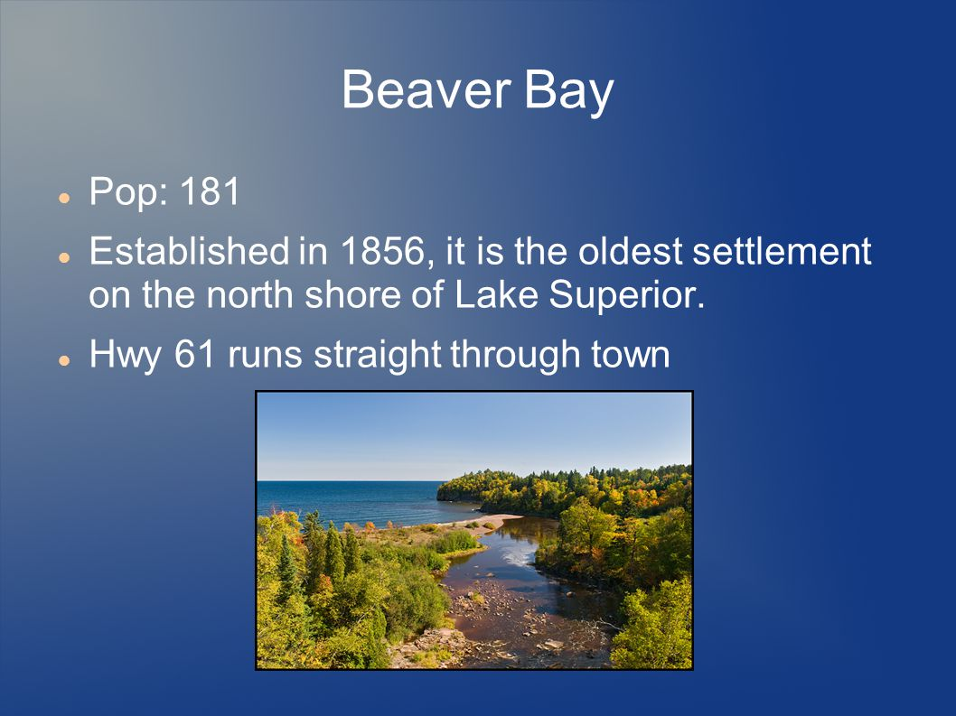 Beaver Bay Pop: 181. Established in 1856, it is the oldest settlement on the north shore of Lake Superior.