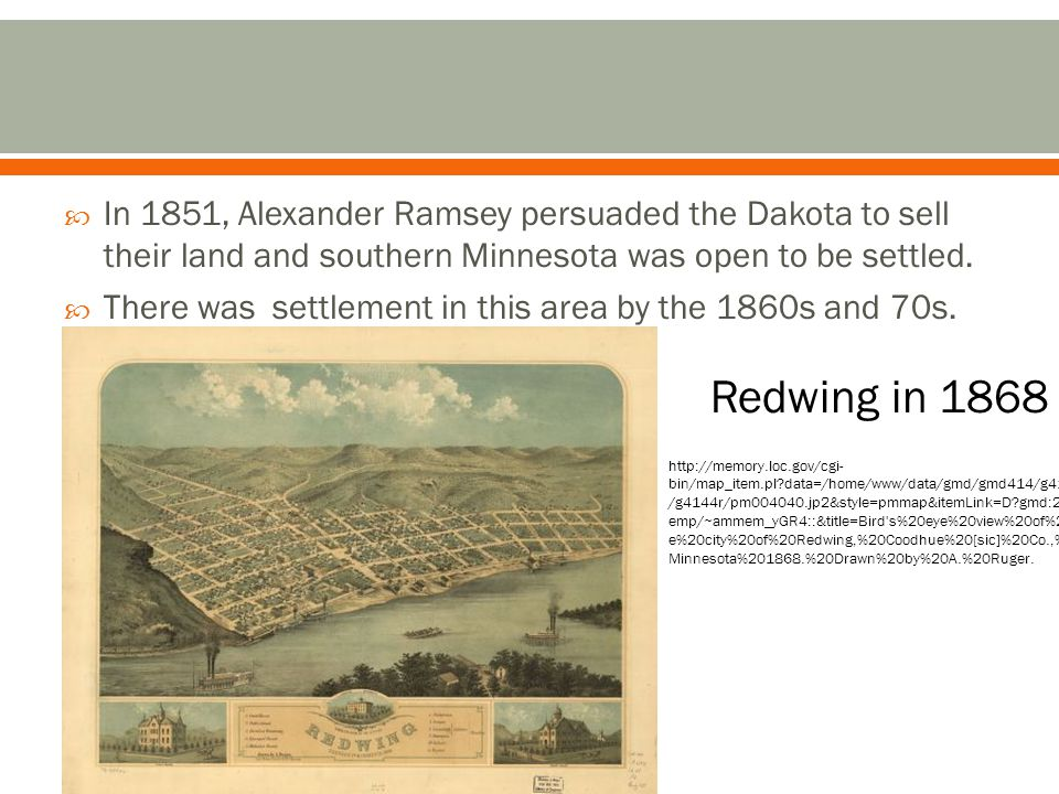 In 1851, Alexander Ramsey persuaded the Dakota to sell their land and southern Minnesota was open to be settled.