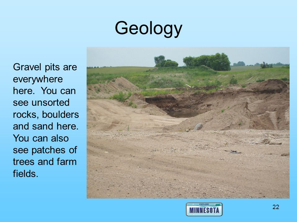 Geology Gravel pits are everywhere here. You can see unsorted rocks, boulders and sand here.