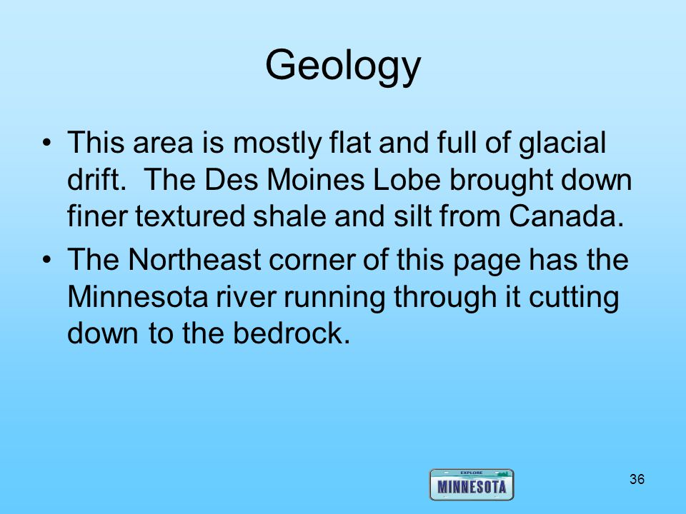 Geology This area is mostly flat and full of glacial drift. The Des Moines Lobe brought down finer textured shale and silt from Canada.