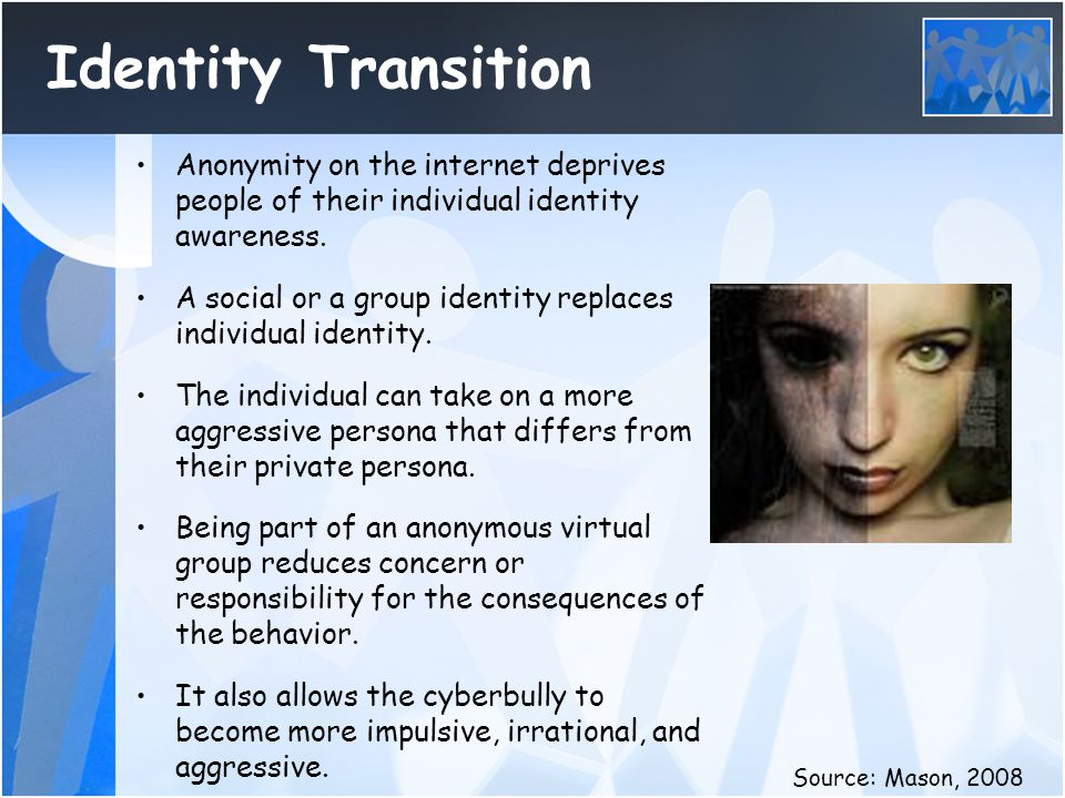 Identity Transition Anonymity on the internet deprives people of their individual identity awareness.