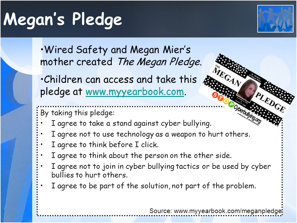 Megan's Pledge Wired Safety and Megan Mier's mother created The Megan Pledge. Children can access and take this pledge at www.myyearbook.com.