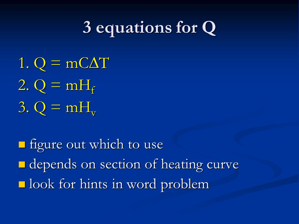 3 equations for Q 1. Q = mCT 2. Q = mHf 3. Q = mHv