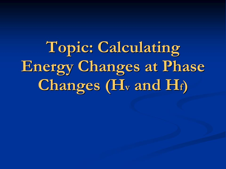 Topic: Calculating Energy Changes at Phase Changes (Hv and Hf)