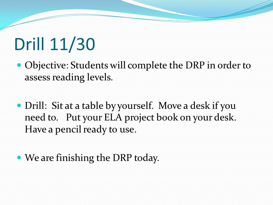 Drill 11/30 Objective: Students will complete the DRP in order to assess reading levels.