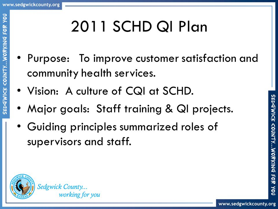 2011 SCHD QI Plan Purpose: To improve customer satisfaction and community health services. Vision: A culture of CQI at SCHD.