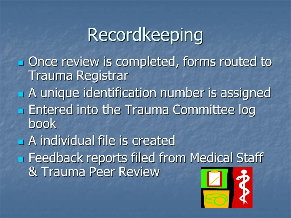 Recordkeeping Once review is completed, forms routed to Trauma Registrar. A unique identification number is assigned.