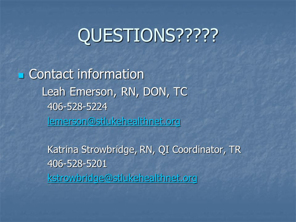 QUESTIONS Contact information. Leah Emerson, RN, DON, TC. 406-528-5224. lemerson@stlukehealthnet.org.