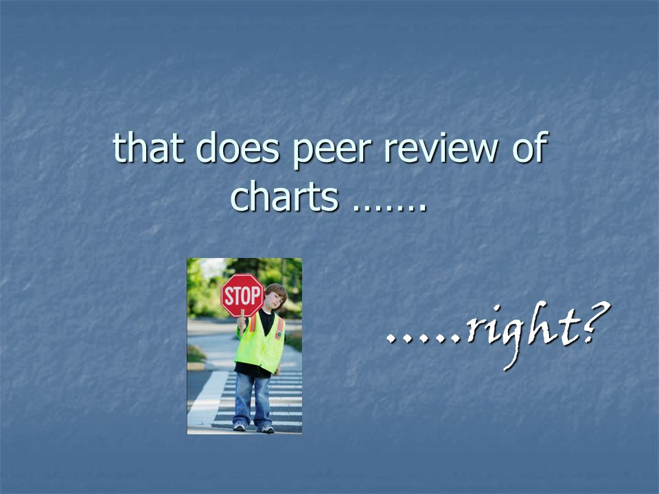 that does peer review of charts …….