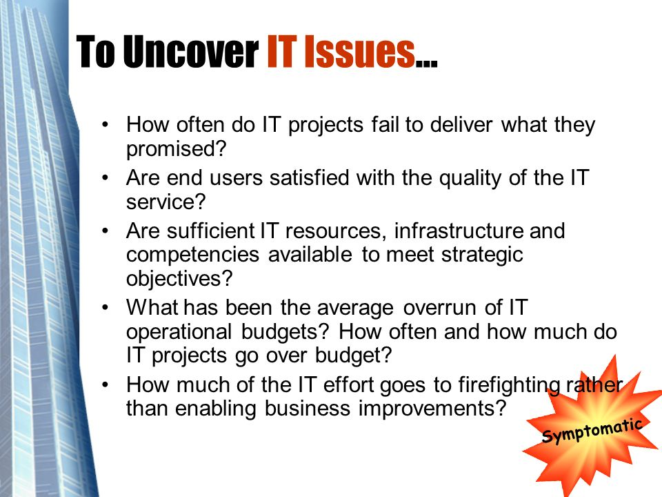To Uncover IT Issues… How often do IT projects fail to deliver what they promised Are end users satisfied with the quality of the IT service