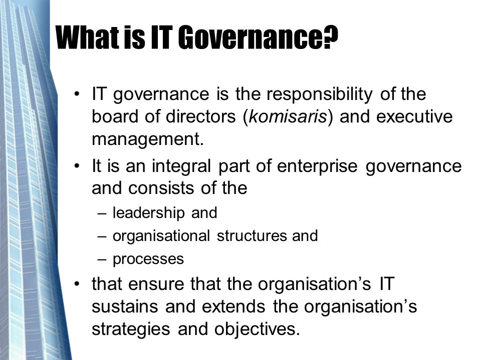 What is IT Governance IT governance is the responsibility of the board of directors (komisaris) and executive management.