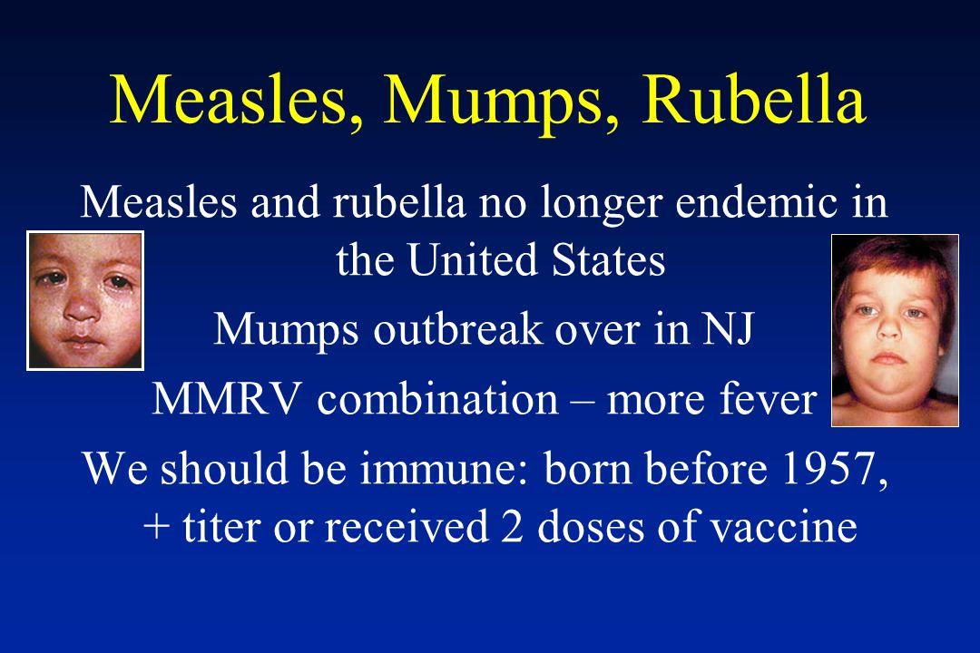 Measles, Mumps, Rubella Measles and rubella no longer endemic in the United States. Mumps outbreak over in NJ.