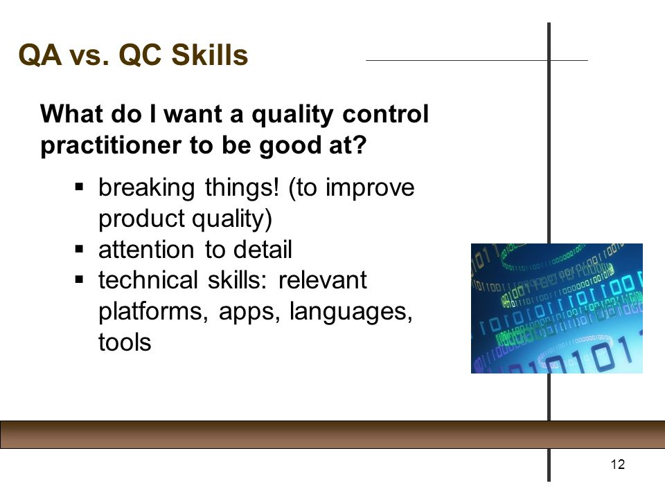 QA vs. QC Skills What do I want a quality control practitioner to be good at breaking things! (to improve product quality)