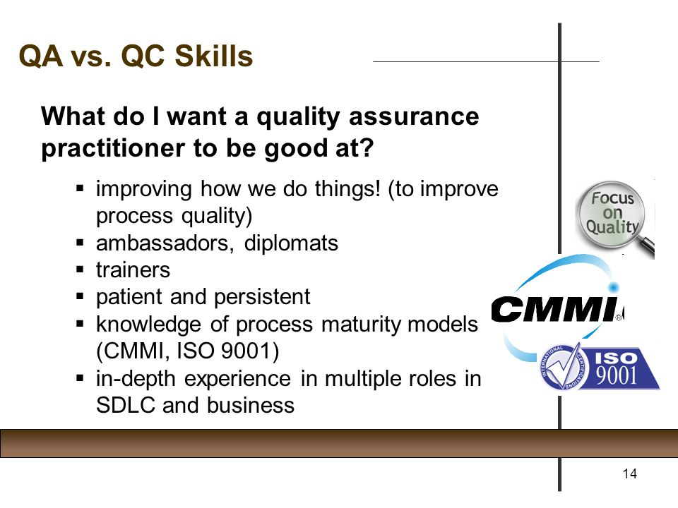 QA vs. QC Skills What do I want a quality assurance practitioner to be good at improving how we do things! (to improve process quality)
