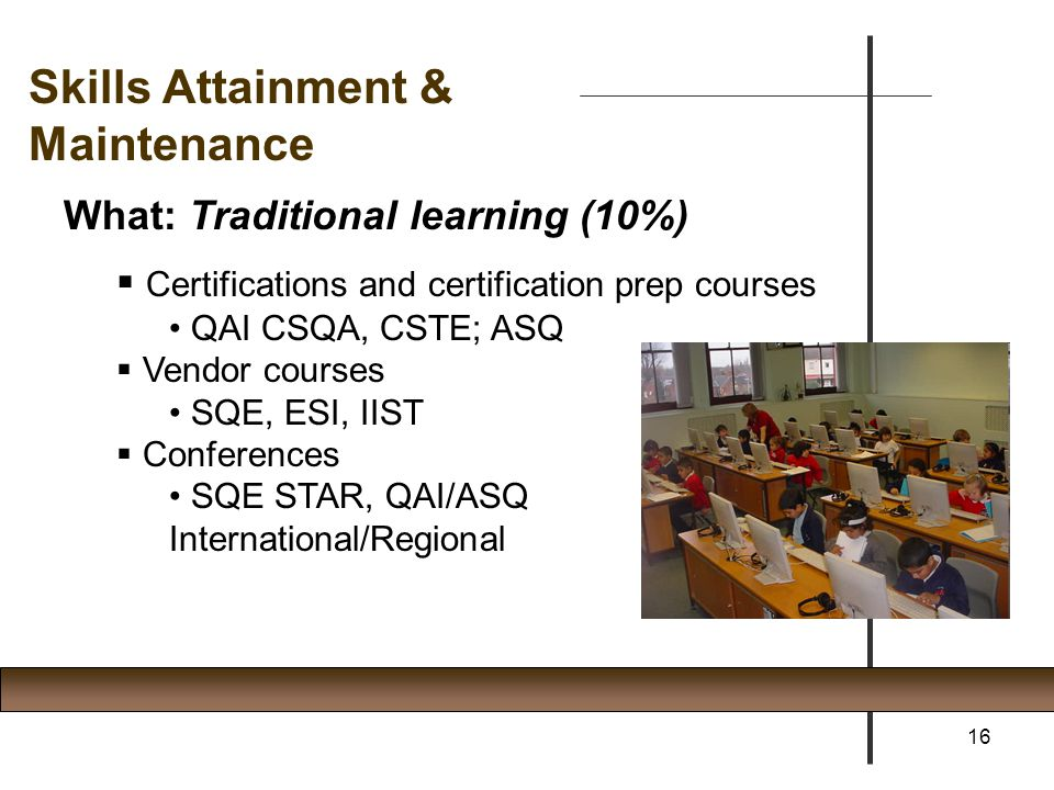 Skills Attainment & Maintenance What: Traditional learning (10%)