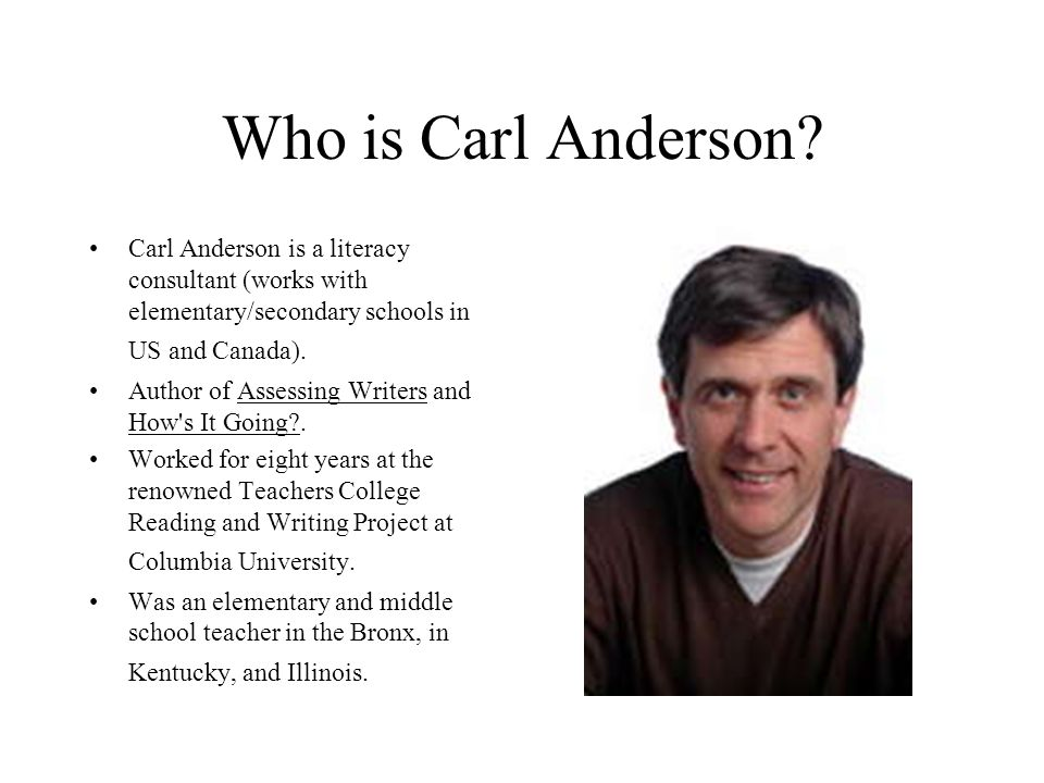 Who is Carl Anderson Carl Anderson is a literacy consultant (works with elementary/secondary schools in US and Canada).