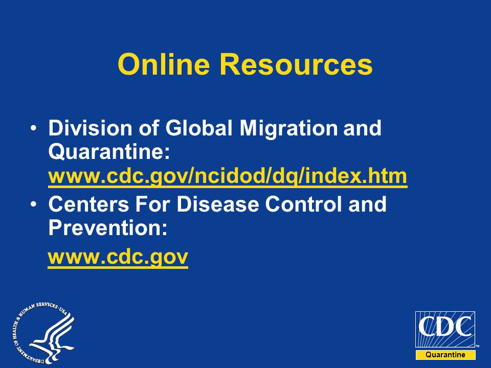 Online Resources Division of Global Migration and Quarantine: www.cdc.gov/ncidod/dq/index.htm. Centers For Disease Control and Prevention: