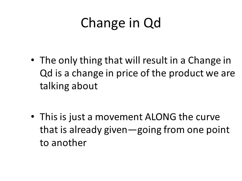 Change in Qd The only thing that will result in a Change in Qd is a change in price of the product we are talking about.