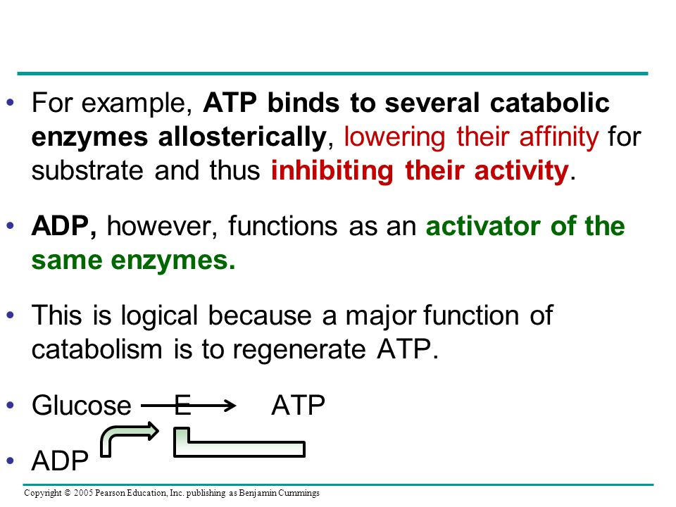 For example, ATP binds to several catabolic enzymes allosterically, lowering their affinity for substrate and thus inhibiting their activity.