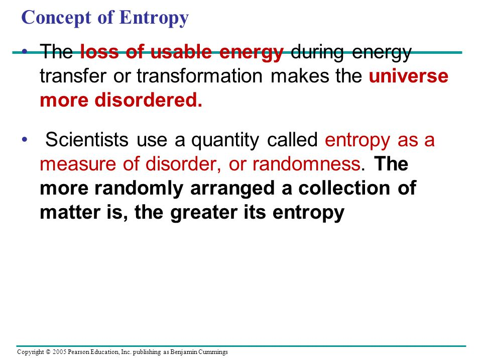 Concept of Entropy The loss of usable energy during energy transfer or transformation makes the universe more disordered.