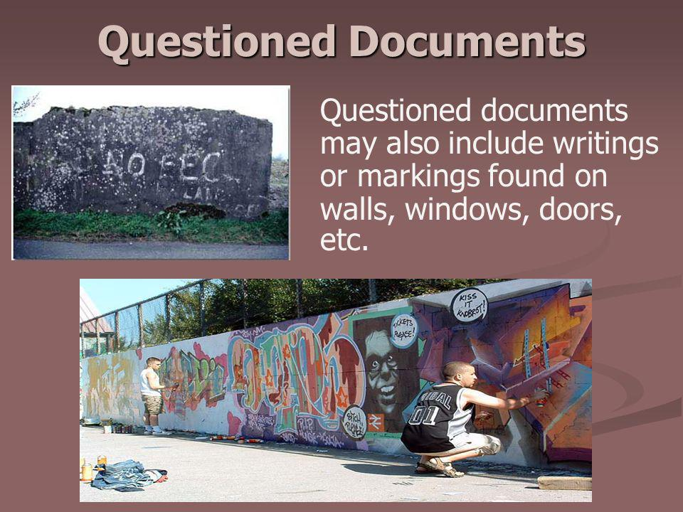 Questioned Documents Questioned documents may also include writings or markings found on walls, windows, doors, etc.