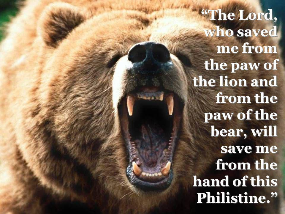 The Lord, who saved me from the paw of the lion and from the paw of the bear, will save me from the hand of this Philistine.