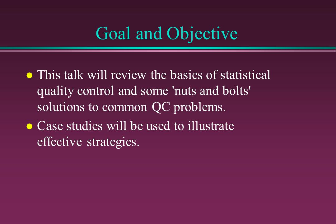 Goal and Objective This talk will review the basics of statistical quality control and some nuts and bolts solutions to common QC problems.