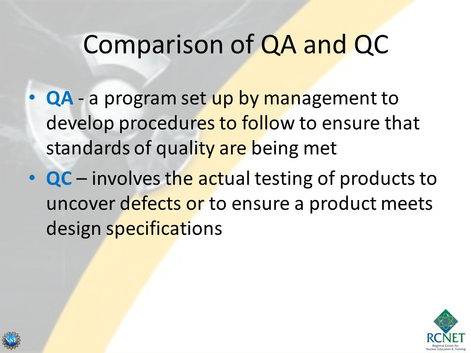 Comparison of QA and QC QA - a program set up by management to develop procedures to follow to ensure that standards of quality are being met.