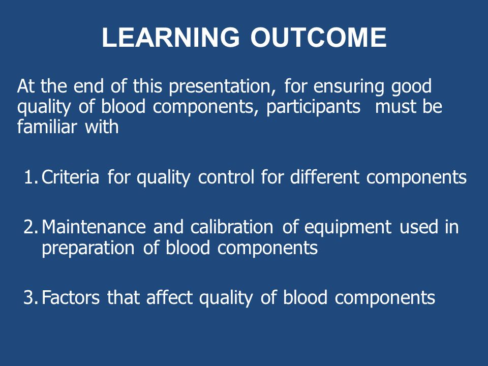 LEARNING OUTCOME At the end of this presentation, for ensuring good quality of blood components, participants must be familiar with.