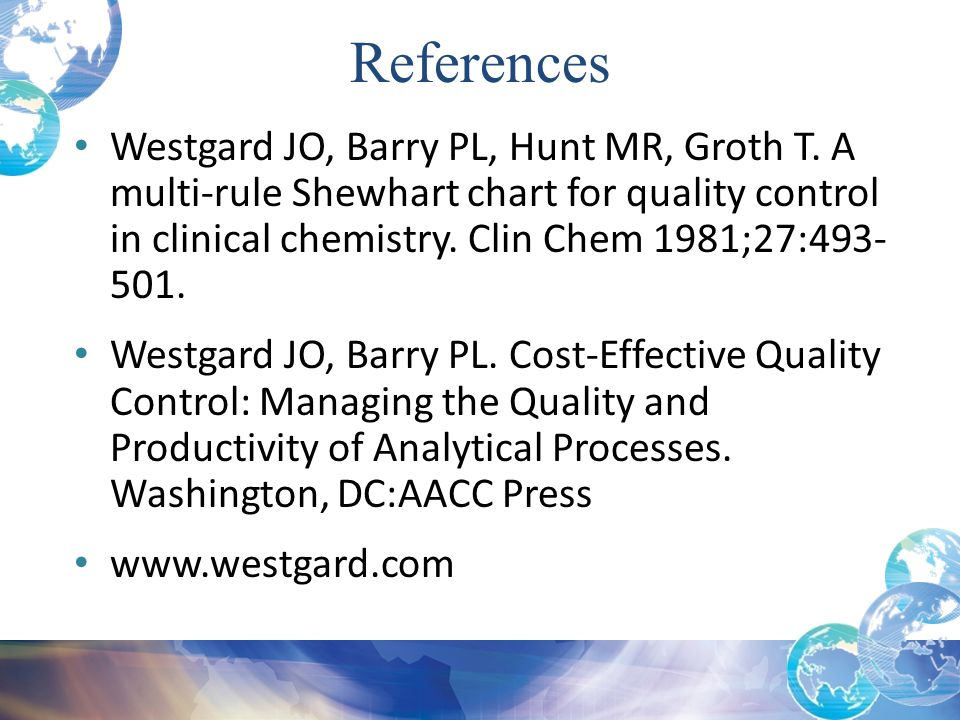 References Westgard JO, Barry PL, Hunt MR, Groth T. A multi-rule Shewhart chart for quality control in clinical chemistry. Clin Chem 1981;27:493-501.