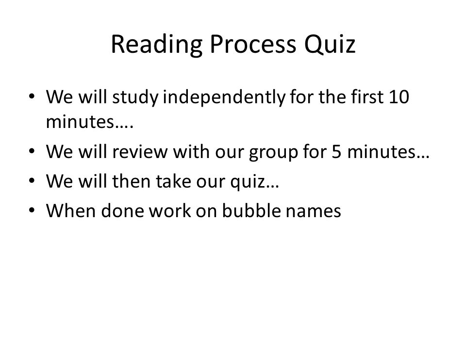 Reading Process Quiz We will study independently for the first 10 minutes…. We will review with our group for 5 minutes…