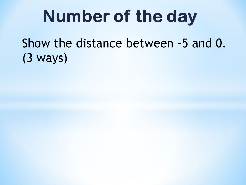 Number of the day Show the distance between -5 and 0. (3 ways)