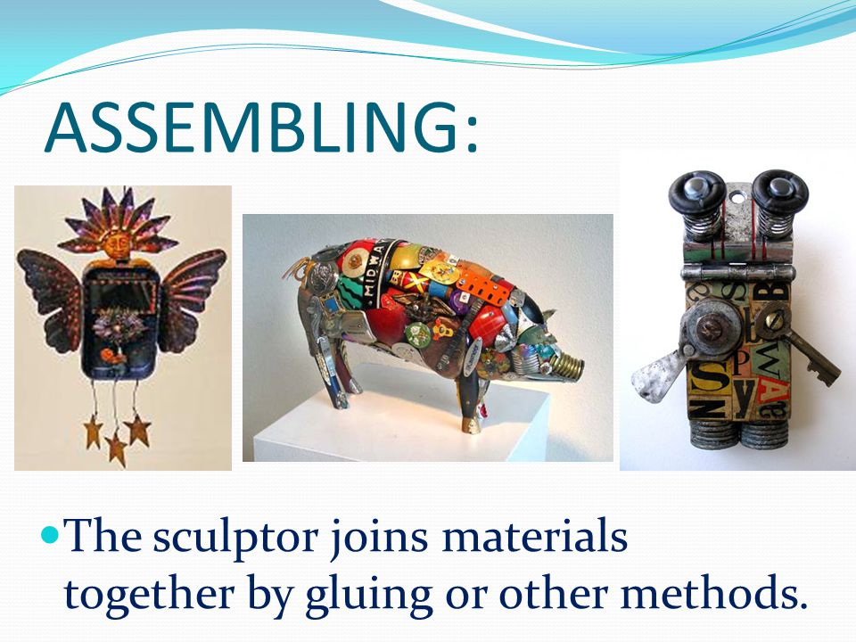 ASSEMBLING: The sculptor joins materials together by gluing or other methods.