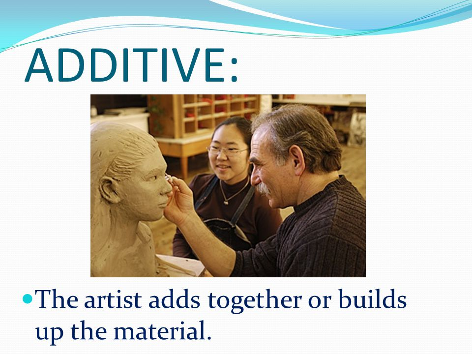 ADDITIVE: The artist adds together or builds up the material.