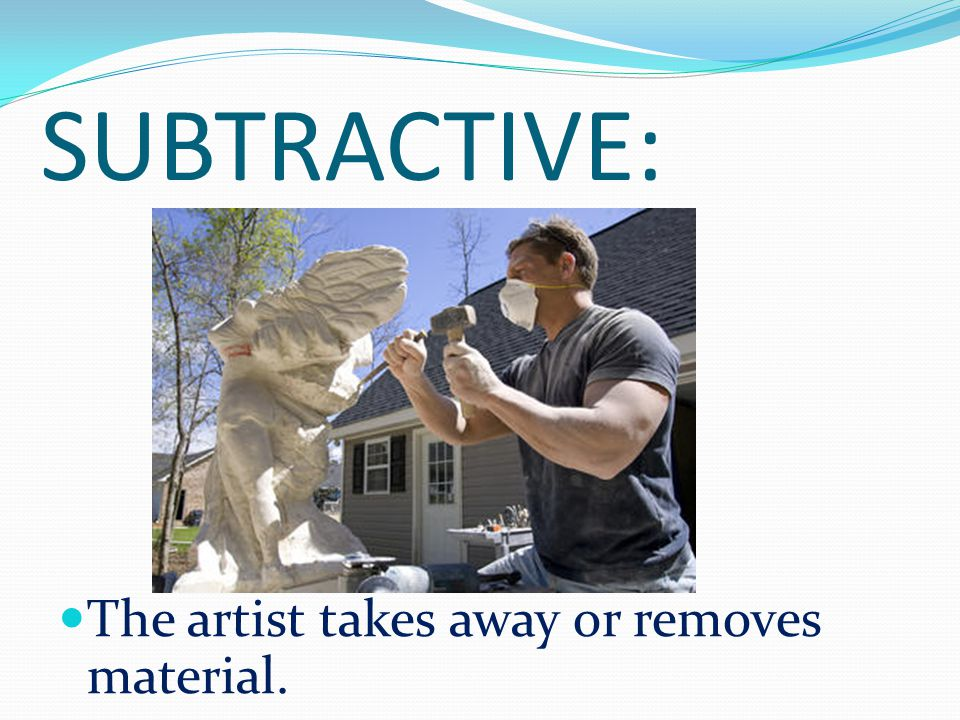 SUBTRACTIVE: The artist takes away or removes material.