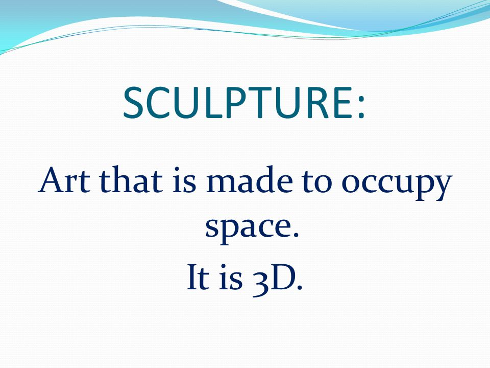 Art that is made to occupy space. It is 3D.