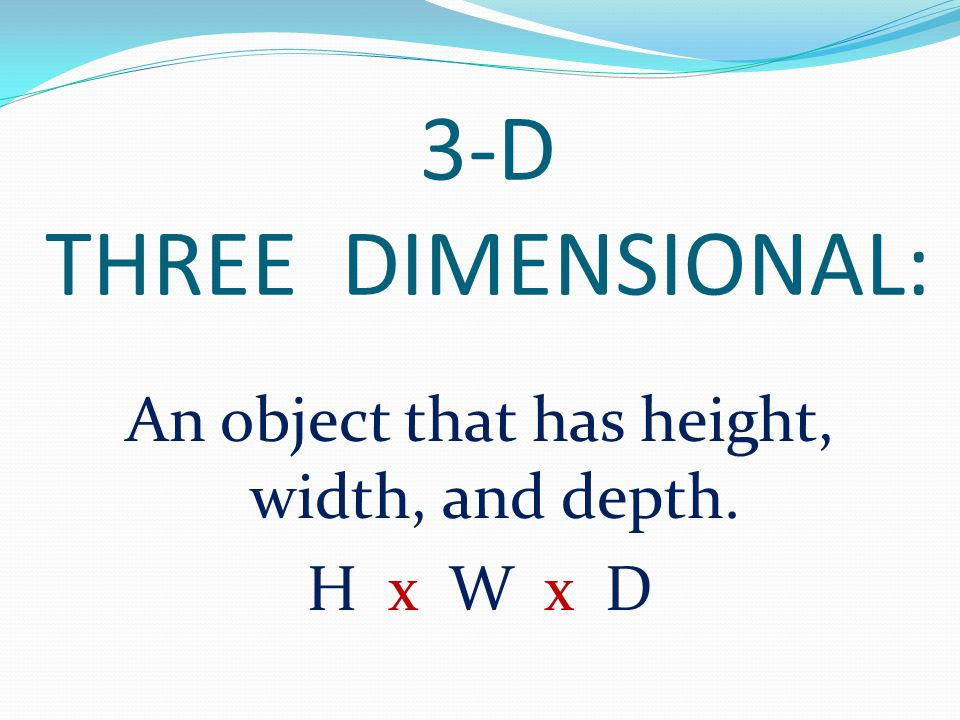 An object that has height, width, and depth. H x W x D